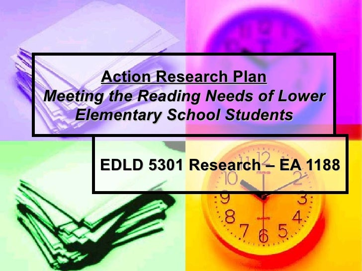 Action Research Plan Meeting the Reading Needs of Lower Elementary School Students EDLD 5301 Research – EA 1188