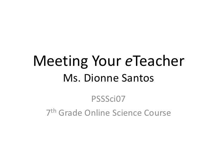 Meeting Your eTeacher     Ms. Dionne Santos            PSSSci07 7th Grade Online Science Course