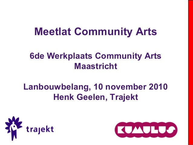 Meetlat Community Arts 6de Werkplaats Community Arts Maastricht Lanbouwbelang, 10 november 2010 Henk Geelen, Trajekt