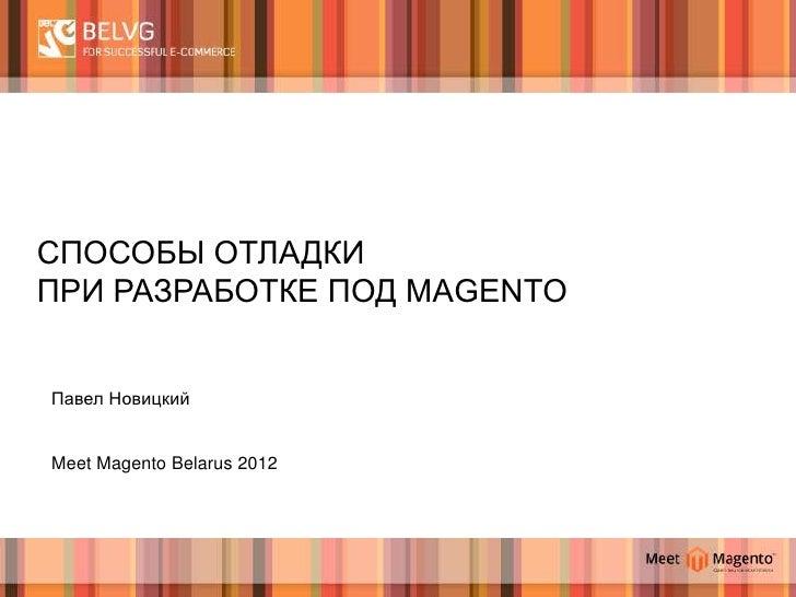 СПОСОБЫ ОТЛАДКИПРИ РАЗРАБОТКЕ ПОД MAGENTOПавел НовицкийMeet Magento Belarus 2012