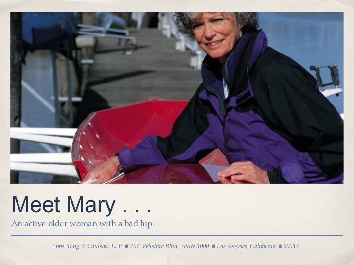 Meet Mary . . .An active older woman with a bad hip.          Epps Yong & Coulson, LLP   707 Wilshire Blvd., Suite 3000   ...