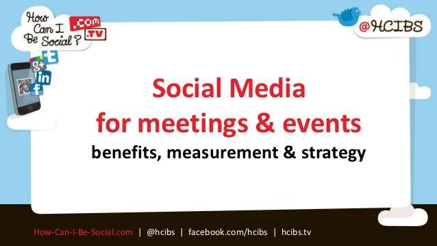 Social Media              for meetings & events             benefits, measurement & strategyHow-Can-I-Be-Social.com | @hci...