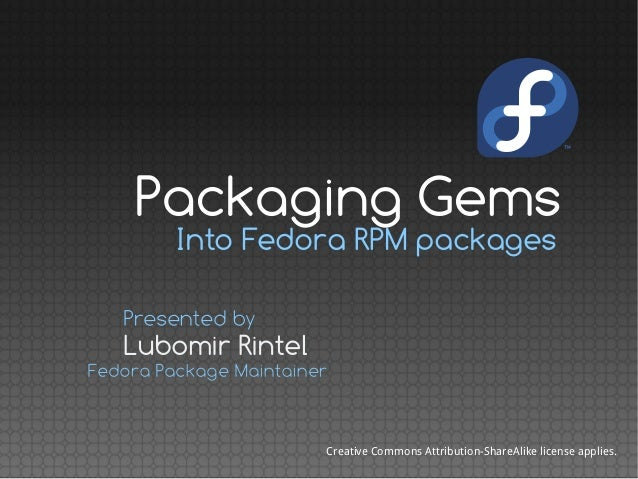 Into Fedora RPM packages Lubomir Rintel Presented by Fedora Package Maintainer Creative Commons Attribution-ShareAlike lic...