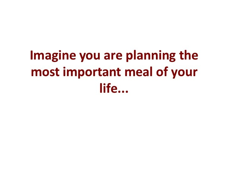 Imagine you are planning the most important meal of your life...<br />