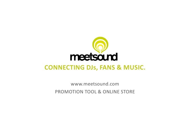 CONNECTING	   DJs,	   FANS	   &	   MUSIC.	              www.meetsound.com	        PROMOTION	   TOOL	   &	   ONLINE	   STOR...