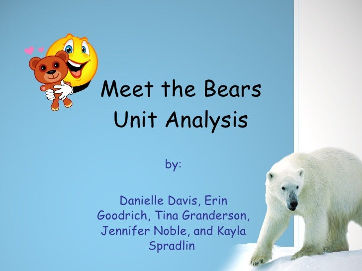 Meet the Bears Unit Analysis by: Danielle Davis, Erin Goodrich, Tina Granderson, Jennifer Noble, and Kayla Spradlin