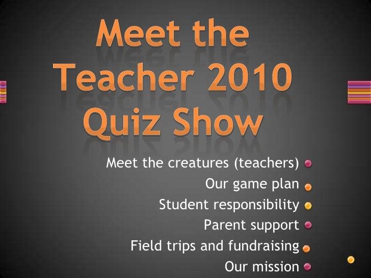 Meet the Teacher 2010 Quiz Show<br />Meet the creatures (teachers)<br />Our game plan<br />Student responsibility<br />Par...