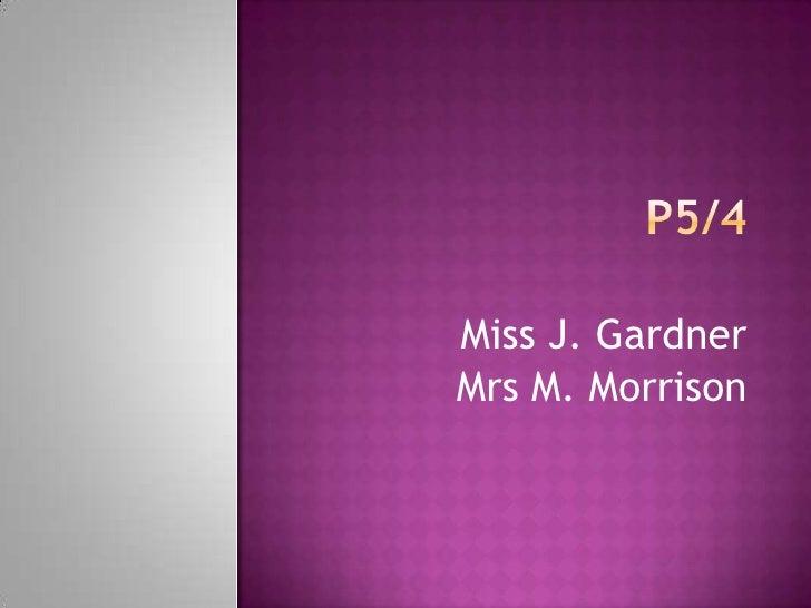 P5/4<br />Miss J. Gardner<br />Mrs M. Morrison<br />