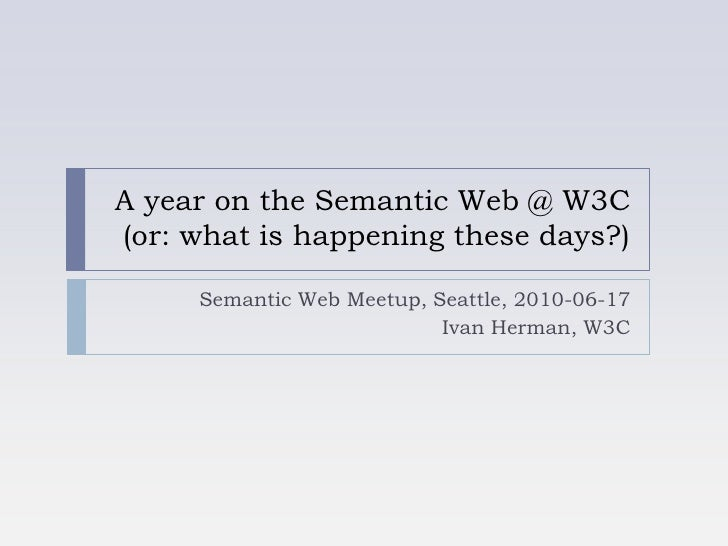 A year on the Semantic Web @ W3C(or: what is happening these days?)<br />Semantic Web Meetup, Seattle, 2010-06-17<br />Iva...