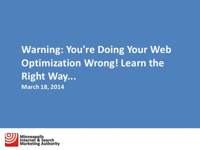 Warning: You're Doing Your Web Optimization Wrong! Learn the Right Way... March 18, 2014
