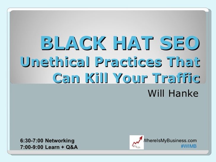 BLACK HAT SEO Unethical Practices That Can Kill Your Traffic Will Hanke WhereIsMyBusiness.com #WIMB 6:30-7:00 Networking 7...