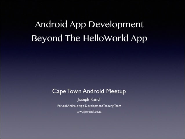 Learn how to develop for Android, beyond the Hello World android app - Cape Town Android Meetup