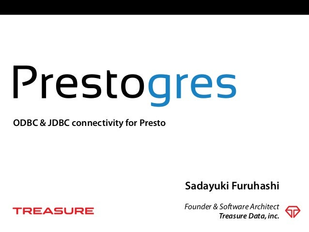 Sadayuki Furuhashi Founder & Software Architect ODBC & JDBC connectivity for Presto Treasure Data, inc.