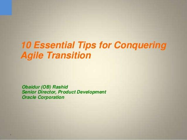 1 10 Essential Tips for Conquering Agile Transition Obaidur (OB) Rashid Senior Director, Product Development Oracle Corpor...