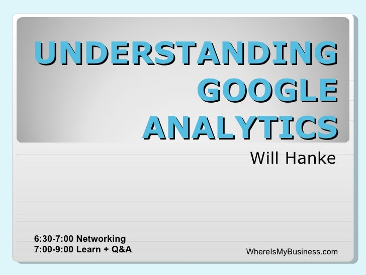UNDERSTANDING GOOGLE ANALYTICS Will Hanke WhereIsMyBusiness.com 6:30-7:00 Networking 7:00-9:00 Learn + Q&A