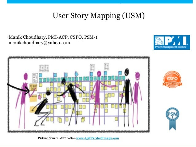 User Story Mapping (USM) Manik Choudhary, PMI-ACP, CSPO, PSM-1 manikchoudhary@yahoo.com Picture Source: Jeff Patton www.Ag...