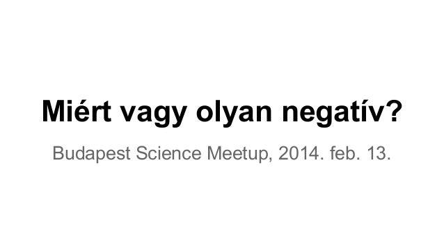 Miért vagy olyan negatív? Budapest Science Meetup, 2014. feb. 13.