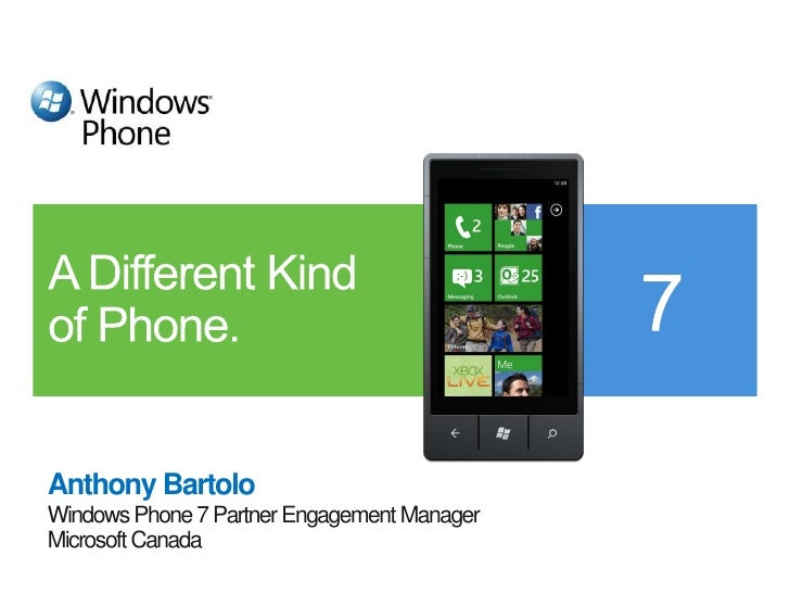Anthony Bartolo<br />Windows Phone 7 Partner Engagement Manager<br />Microsoft Canada<br />A Different Kindof Phone.<br />