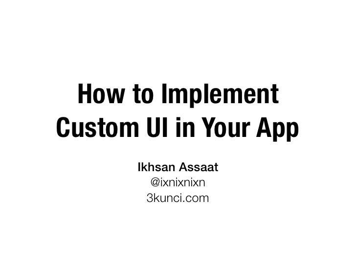 How to ImplementCustom UI in Your App       Ikhsan Assaat          @ixnixnixn         3kunci.com