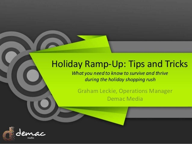 Holiday Ramp-Up: Tips and Tricks What you need to know to survive and thrive during the holiday shopping rush Graham Lecki...