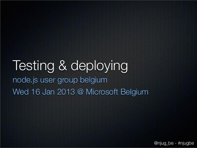 Testing & deployingnode.js user group belgiumWed 16 Jan 2013 @ Microsoft Belgium                                      @nju...
