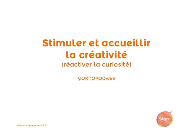 Stimuler et accueillir la créativité (réactiver la curiosité) @OKTOPODwire Meetup management 3.0