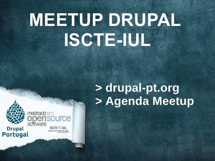 MEETUP DRUPAL   ISCTE-IUL     > drupal-pt.org     > Agenda Meetup
