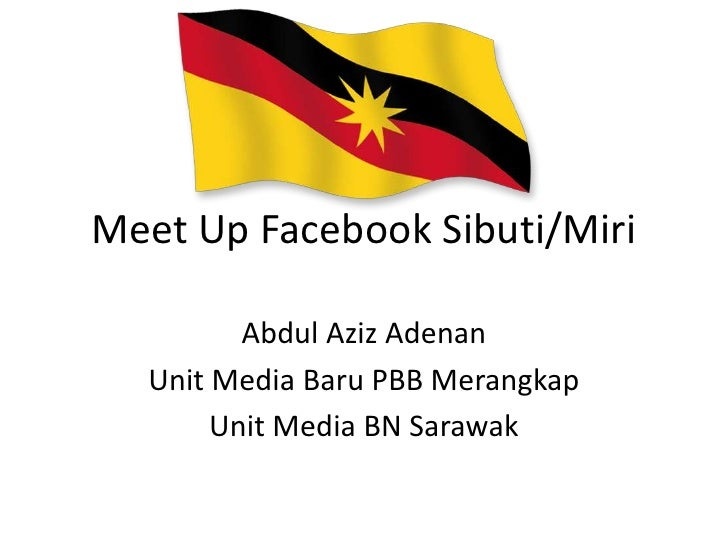Meet Up Facebook Sibuti/Miri         Abdul Aziz Adenan  Unit Media Baru PBB Merangkap       Unit Media BN Sarawak