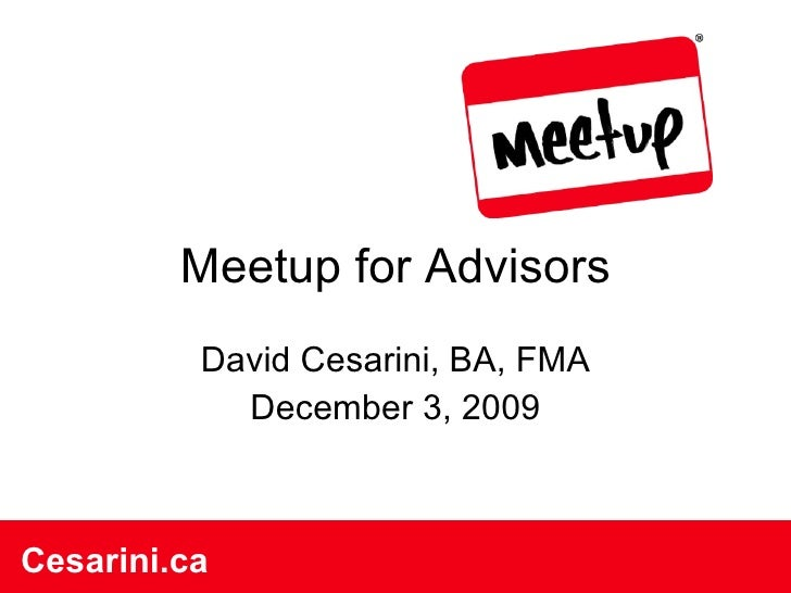 Meetup for Advisors David Cesarini, BA, FMA December 3, 2009 Cesarini.ca Cesarini.ca