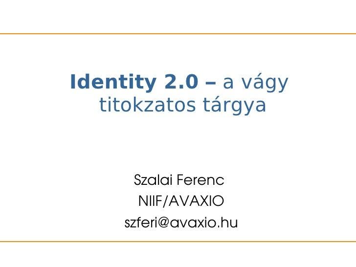 Identity 2.0 – a vágy   titokzatos tárgya       SzalaiFerenc        NIIF/AVAXIO     szferi@avaxio.hu