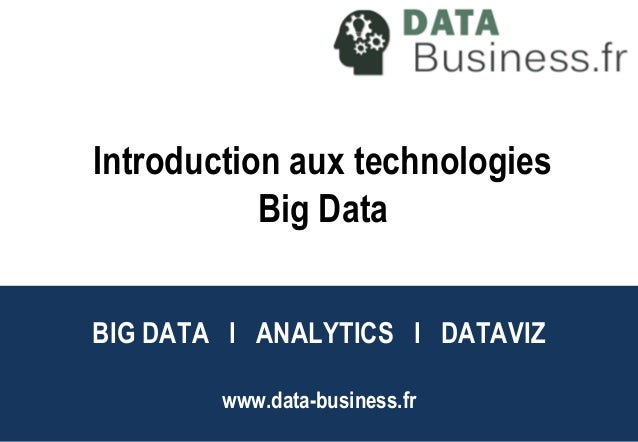BIG DATA l ANALYTICS l DATAVIZ www.data-business.fr Big Data l Analytics l DataViz Introduction aux technologies Big Data