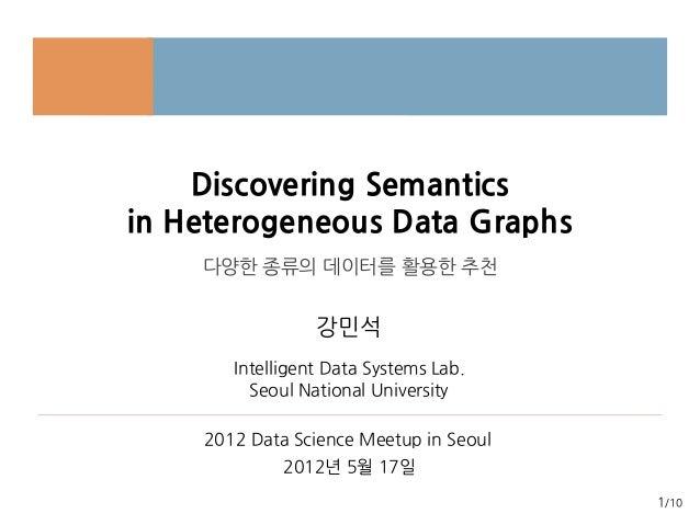 1/10Discovering Semanticsin Heterogeneous Data Graphs다양한 종류의 데이터를 활용한 추천Intelligent Data Systems Lab.강민석2012 Data Science ...