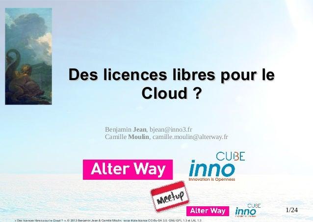 1/24 « Des licences libres pour le Cloud ? », © 2013 Benjamin Jean & Camille Moulin, sous triple licence CC-By-SA 3.0, GNU...