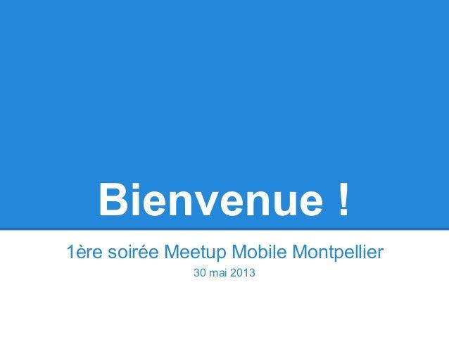Bienvenue !1ère soirée Meetup Mobile Montpellier30 mai 2013