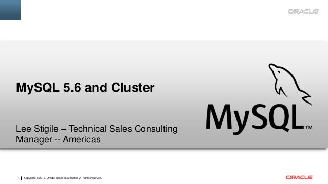 MySQL 5.6 and Cluster Lee Stigile – Technical Sales Consulting Manager -- Americas  1  Copyright © 2013, Oracle and/or its...