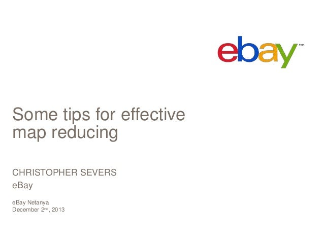 Some tips for effective map reducing CHRISTOPHER SEVERS eBay eBay Netanya December 2nd, 2013