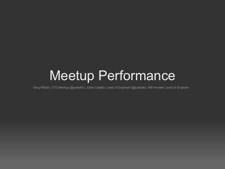 Meetup PerformanceGreg Whalin, CTO Meetup (@gwhalin), Justin Cataldo, Lead UI Engineer (@jcataldo), Will Howard, Lead UI E...