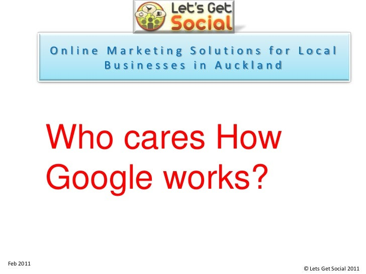 Online Marketing Solutions for Local Businesses in Auckland<br />Who cares How Google works? <br />Feb 2011<br />© Lets Ge...