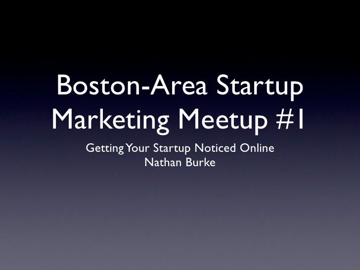 Boston-Area Startup Marketing Meetup #1   Getting Your Startup Noticed Online              Nathan Burke