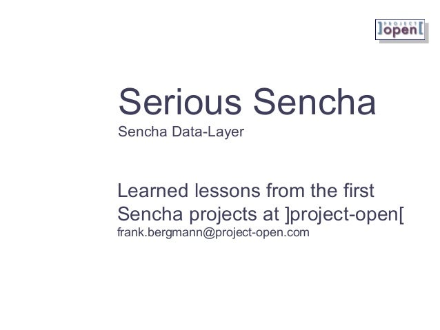 Serious Sencha Sencha Data-Layer Learned lessons from the first Sencha projects at ]project-open[ frank.bergmann@project-o...