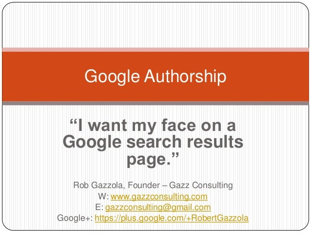 """Google Authorship """"I want my face on a Google search results page."""" Rob Gazzola, Founder – Gazz Consulting W: www.gazzcons..."""