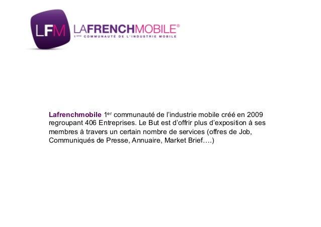Lafrenchmobile 1er communauté de l'industrie mobile créé en 2009 regroupant 406 Entreprises. Le But est d'offrir plus d'ex...