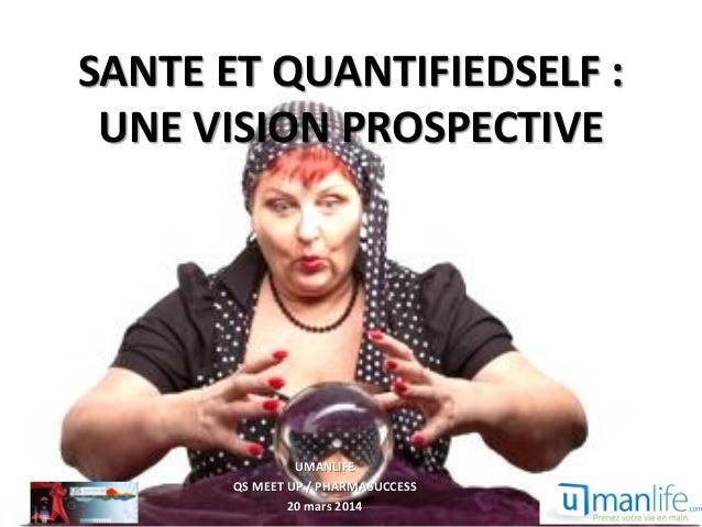 SANTE ET QUANTIFIEDSELF : UNE VISION PROSPECTIVE UMANLIFE QS MEET UP / PHARMASUCCESS 20 mars 2014