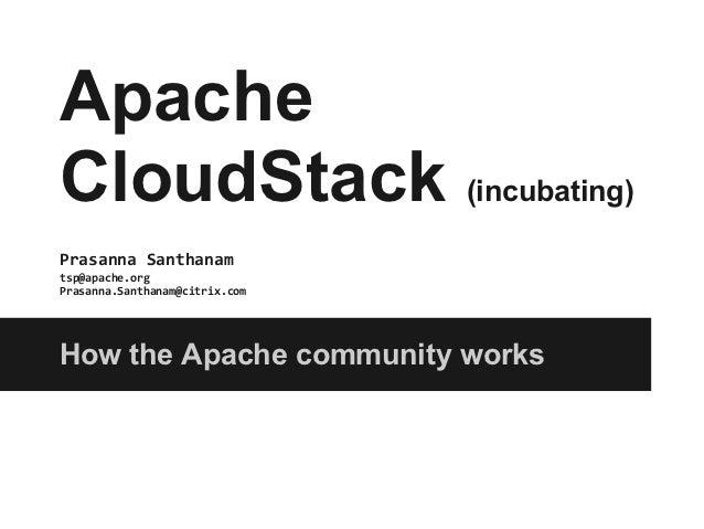ApacheCloudStack (incubating)Prasanna Santhanamtsp@apache.orgPrasanna.Santhanam@citrix.comHow the Apache community works