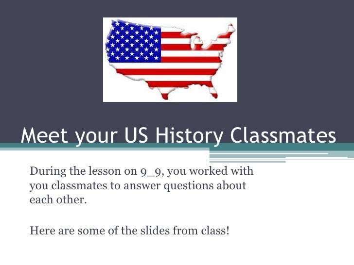 Meet your US History Classmates <br />During the lesson on 9_9, you worked with you classmates to answer questions about e...