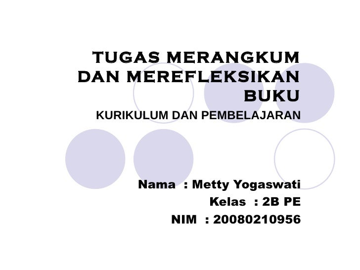 TUGAS MERANGKUM DAN MEREFLEKSIKAN BUKU KURIKULUM DAN PEMBELAJARAN Nama  : Metty Yogaswati Kelas  : 2B PE NIM  : 20080210956