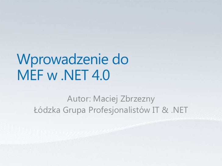 Wprowadzenie do MEF w .NET 4.0<br />Autor: Maciej Zbrzezny<br />Łódzka Grupa Profesjonalistów IT & .NET<br />