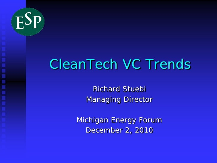 CleanTech VC Trends      Richard Stuebi     Managing Director   Michigan Energy Forum     December 2, 2010