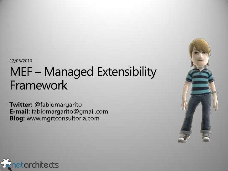 12/06/2010<br />MEF – Managed Extensibility Framework<br />Twitter: @fabiomargarito<br />E-mail: fabiomargarito@gmail.com<...