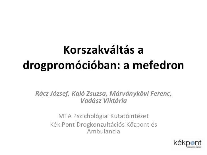 Korszakváltás a drogpromócióban: a mefedron Rácz József, Kaló Zsuzsa, Márványkövi Ferenc, Vadász Viktória MTA Pszichológia...